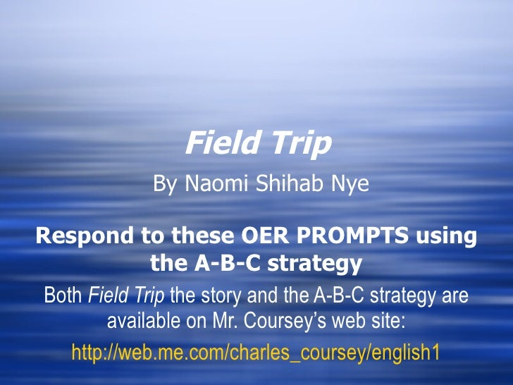 Field Trip   By Naomi Shihab Nye Respond to these OER PROMPTS using the A-B-C strategy Both  Field Trip  the story and the...