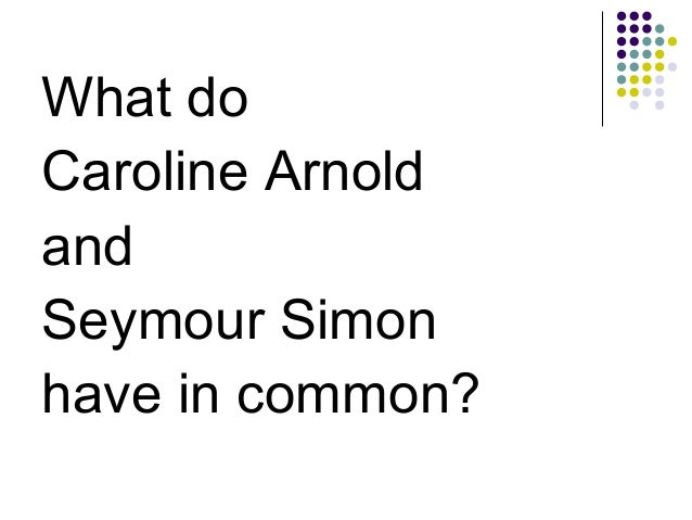 <ul><li>What do  </li></ul><ul><li>Caroline Arnold </li></ul><ul><li>and  </li></ul><ul><li>Seymour Simon </li></ul><ul><l...