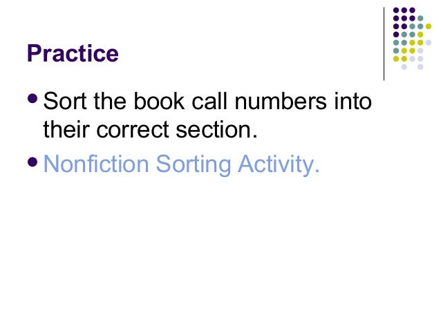 Practice <ul><li>Sort the book call numbers into their correct section. </li></ul><ul><li>Nonfiction Sorting Activity. </l...