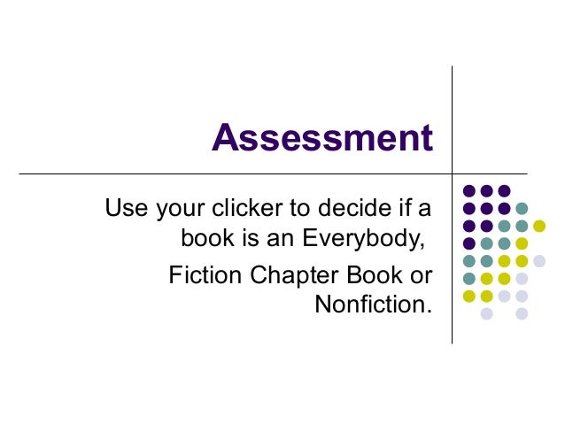 Assessment Use your clicker to decide if a book is an Everybody,  Fiction Chapter Book or Nonfiction.