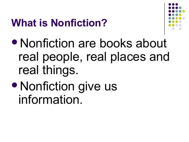 What is Nonfiction? <ul><li>Nonfiction are books about real people, real places and real things. </li></ul><ul><li>Nonfict...
