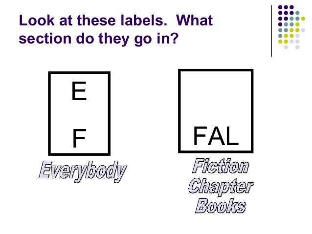 Look at these labels.  What section do they go in? E F FAL Everybody Fiction Chapter Books