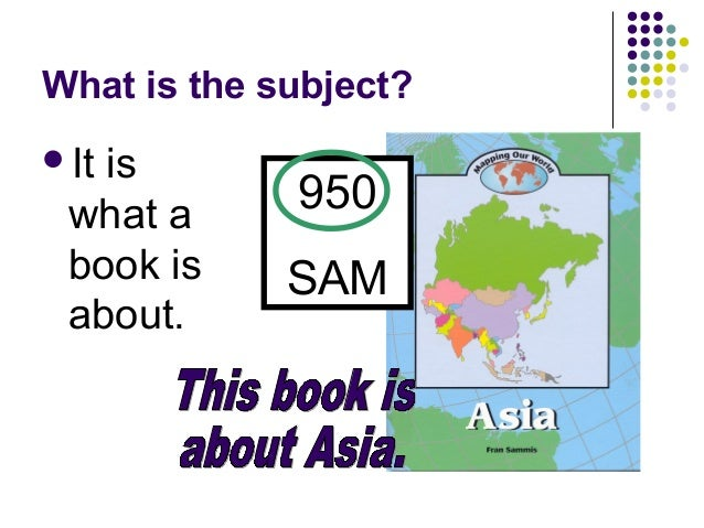 What is the subject? <ul><li>It is what a book is about. </li></ul>This book is  about Asia. 950 SAM