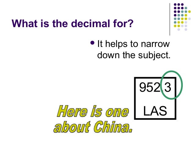 What is the decimal for? <ul><li>It helps to narrow down the subject. </li></ul>952.3 LAS Here is one about China.