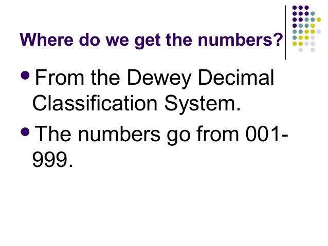 Where do we get the numbers? <ul><li>From the Dewey Decimal Classification System. </li></ul><ul><li>The numbers go from 0...