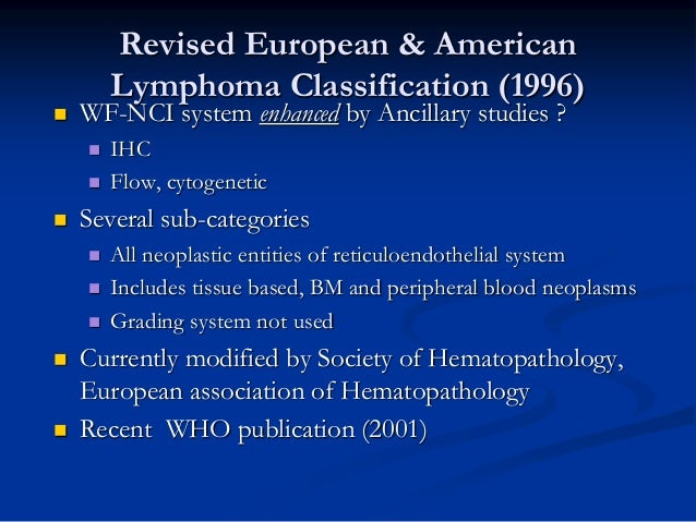 Revised European & American Lymphoma Classification (1996)  WF-NCI system enhanced by Ancillary studies ?  IHC  Flow, c...