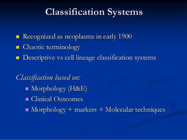 Classification Systems  Recognized as neoplasms in early 1900  Chaotic terminology  Descriptive vs cell lineage classif...