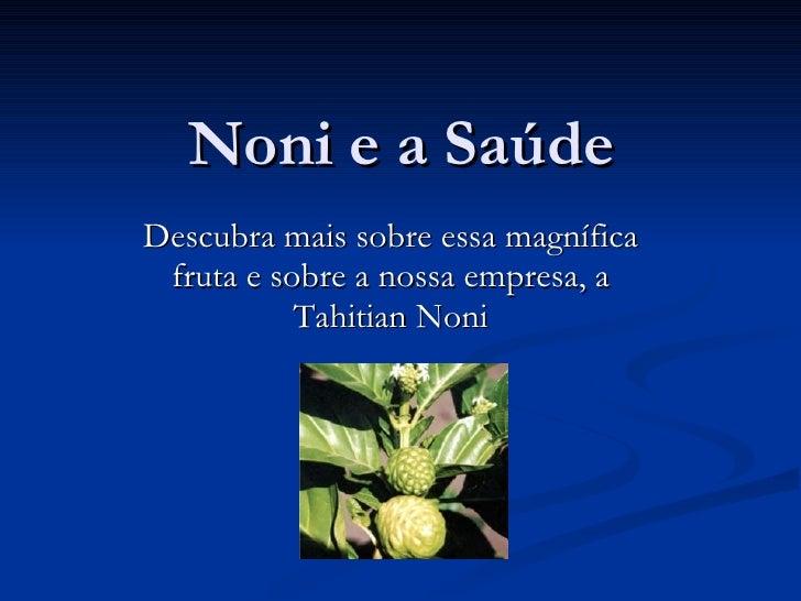 Noni e a Saúde Descubra mais sobre essa magnífica fruta e sobre a nossa empresa, a Tahitian Noni