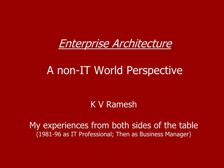 Enterprise ArchitectureA non-IT World Perspective<br />K V Ramesh<br />My experiences from both sides of the table<br />(1...
