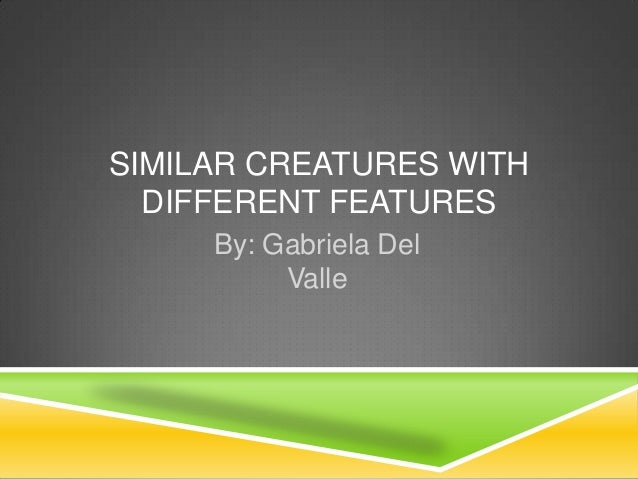 SIMILAR CREATURES WITH  DIFFERENT FEATURES     By: Gabriela Del          Valle