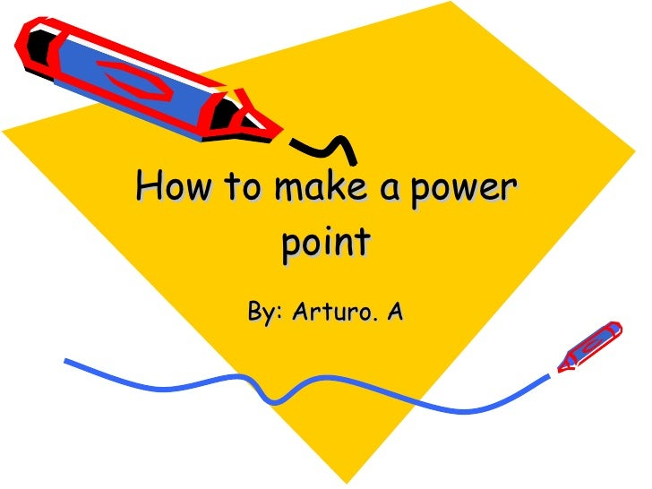 How to make a power point By: Arturo. A