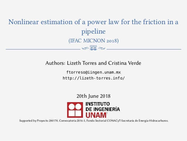 Nonlinear estimation of a power law for the friction in a pipeline (IFAC MICNON 2018) n m N Authors: Lizeth Torres and Cri...