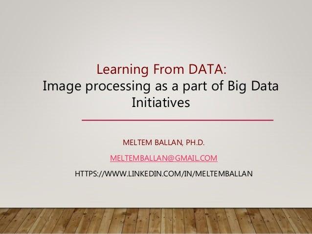 MELTEM BALLAN, PH.D. MELTEMBALLAN@GMAIL.COM HTTPS://WWW.LINKEDIN.COM/IN/MELTEMBALLAN Learning From DATA: Image processing ...