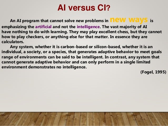 AI versus CI? An AI program that cannot solve new problems in new ways is emphasizing the artificial and not the intellige...