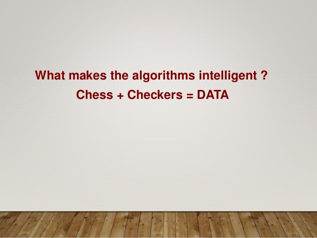 What makes the algorithms intelligent ? Chess + Checkers = DATA