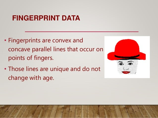 FINGERPRINT DATA • Fingerprints are convex and concave parallel lines that occur on points of fingers. • Those lines are u...