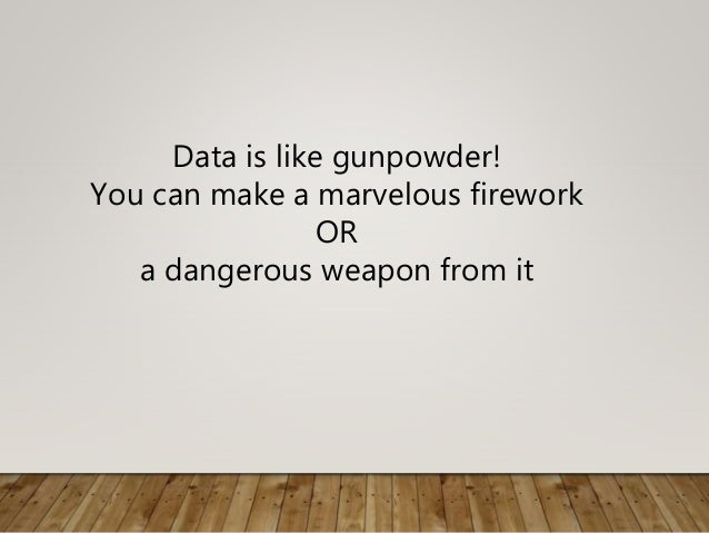 Data is like gunpowder! You can make a marvelous firework OR a dangerous weapon from it