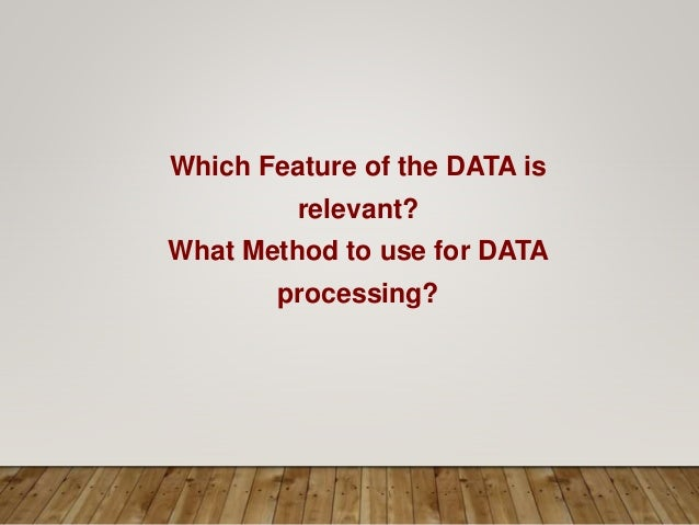 Which Feature of the DATA is relevant? What Method to use for DATA processing?