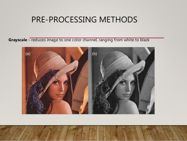 PRE-PROCESSING METHODS Grayscale – reduces image to one color channel, ranging from white to black