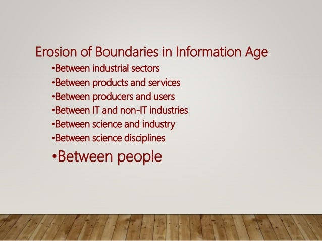 Erosion of Boundaries in Information Age •Between industrial sectors •Between products and services •Between producers and...