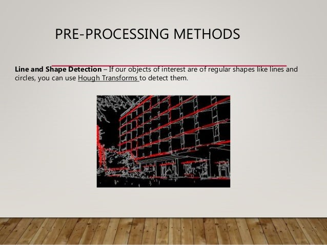 PRE-PROCESSING METHODS Line and Shape Detection – If our objects of interest are of regular shapes like lines and circles,...