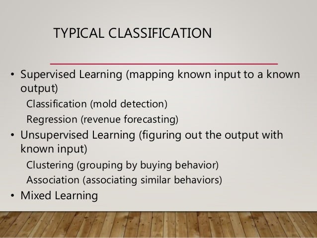 TYPICAL CLASSIFICATION • Supervised Learning (mapping known input to a known output) Classification (mold detection) Regre...