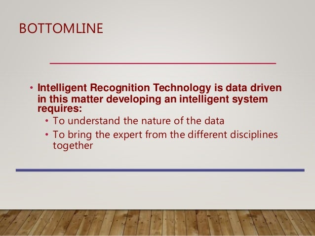 BOTTOMLINE • Intelligent Recognition Technology is data driven in this matter developing an intelligent system requires: •...