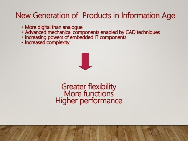 New Generation of Products in Information Age • More digital than analogue • Advanced mechanical components enabled by CAD...