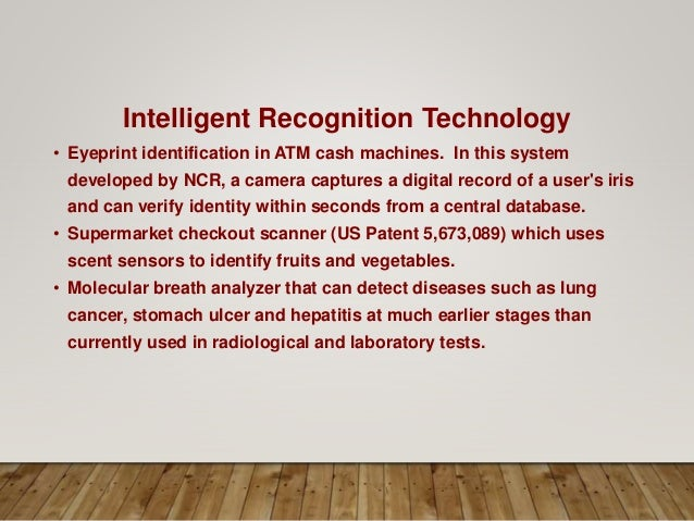 Intelligent Recognition Technology • Eyeprint identification in ATM cash machines. In this system developed by NCR, a came...