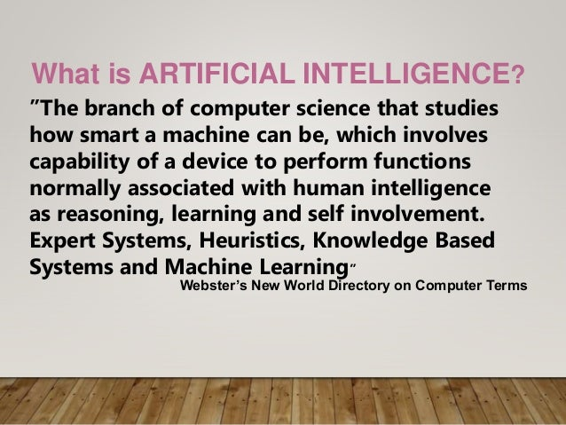 """What is ARTIFICIAL INTELLIGENCE? """"The branch of computer science that studies how smart a machine can be, which involves c..."""