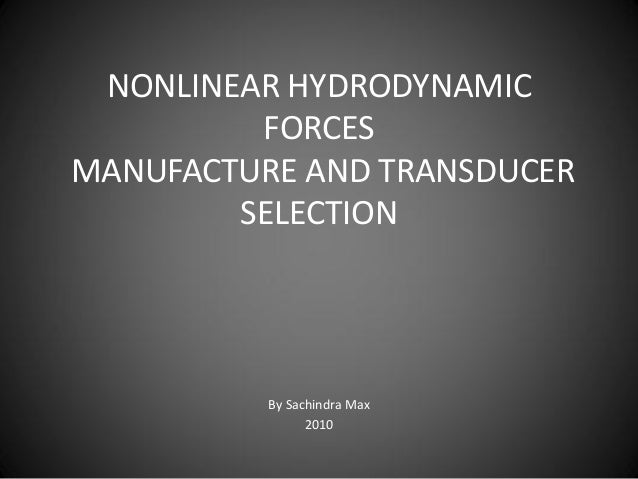 NONLINEAR HYDRODYNAMIC         FORCESMANUFACTURE AND TRANSDUCER        SELECTION          By Sachindra Max                ...