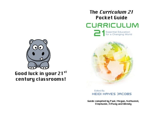 The Curriculum 21Pocket GuideGuide compiled by Paul, Megan, Nathaniel,Stephanie, Tiffany and WendyGood luck in your 21stce...
