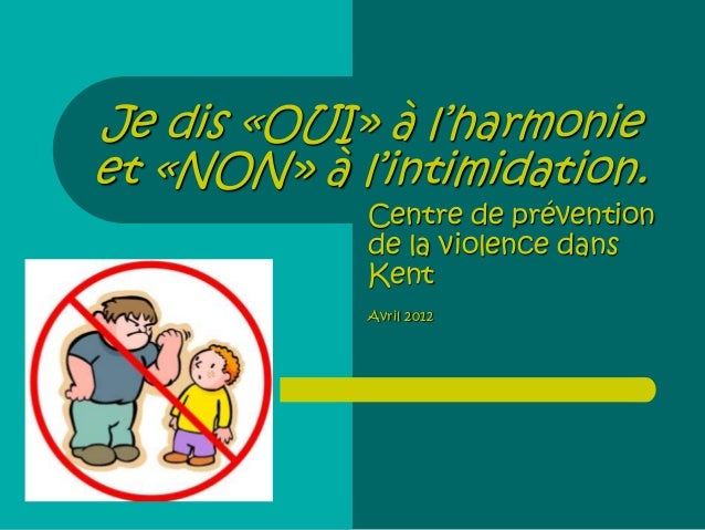 Je dis «OUI» à l'harmonie et «NON» à l'intimidation. Centre de prévention de la violence dans Kent Avril 2012