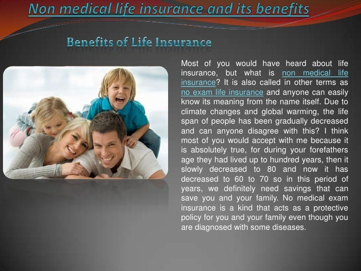 Non medical life insurance and its benefits <br />Benefits of Life Insurance<br />Most of you would have heard about life ...