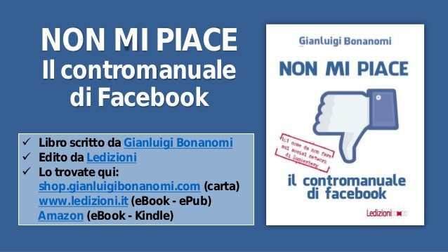NON MI PIACE  Il contromanuale  di Facebook   Libro scritto da Gianluigi Bonanomi   Edito da Ledizioni   Lo trovate qui...
