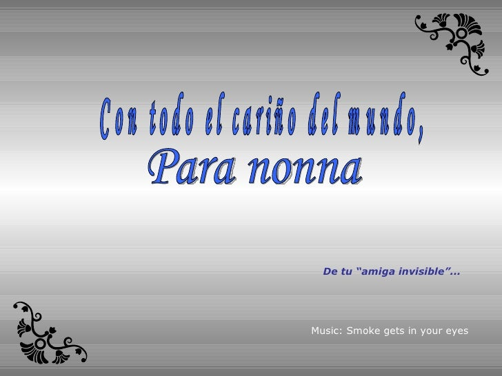 "Para nonna Con todo el cariño del mundo, Music: Smoke gets in your eyes De tu ""amiga invisible""..."