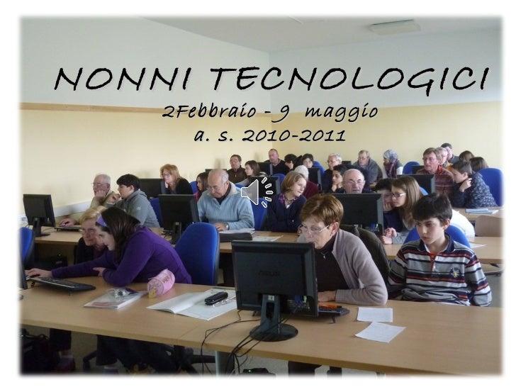 <ul><li>NONNI TECNOLOGICI </li></ul><ul><li>Febbraio - 9  maggio </li></ul><ul><li>a. s. 2010-2011 </li></ul>