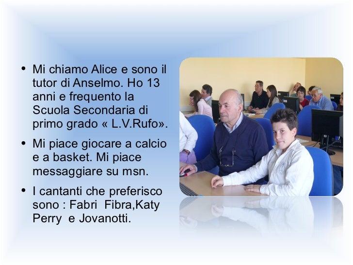 <ul><li>Mi chiamo Alice e sono il tutor di Anselmo. Ho 13 anni e frequento la Scuola Secondaria di primo grado « L.V.Rufo»...