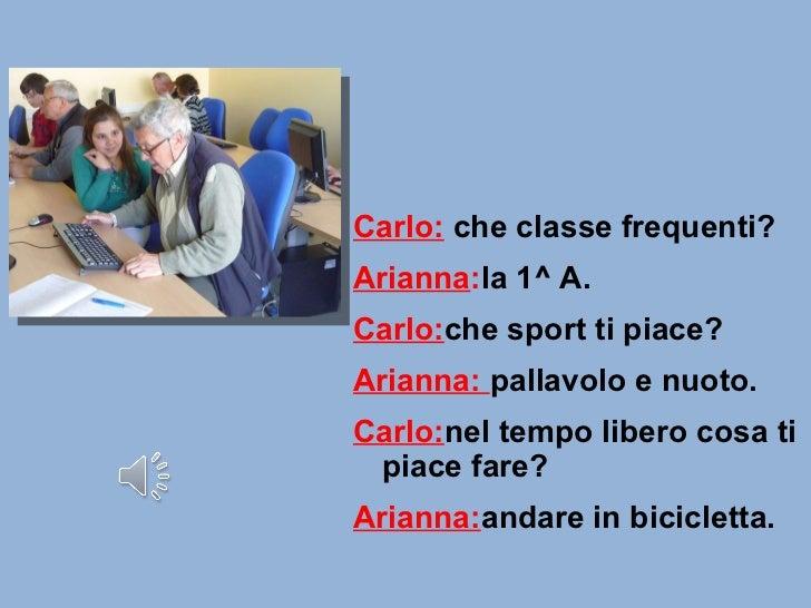 <ul><li>Carlo:   che classe frequenti? </li></ul><ul><li>Arianna : la 1^ A. </li></ul><ul><li>Carlo: che sport ti piace? <...