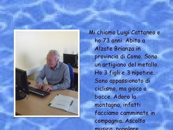 <ul><li>Mi chiamo Luigi Cattaneo e ho 73 anni. Abito a Alzate Brianza in provincia di Como. Sono un artigiano del metallo....