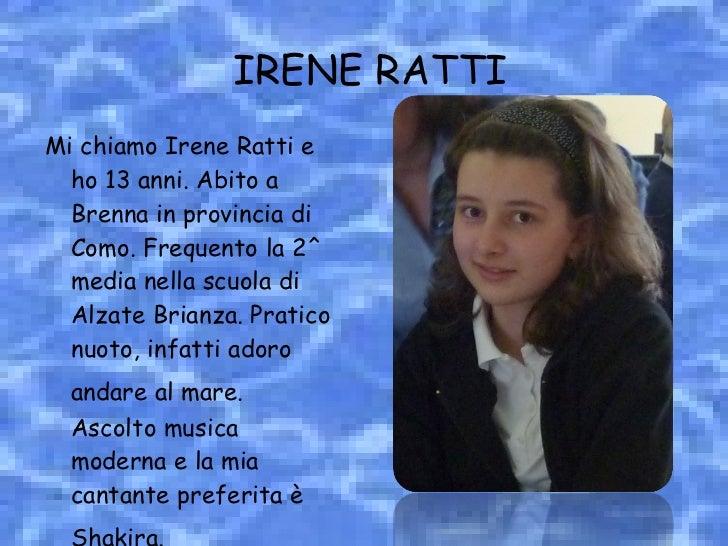 IRENE RATTI <ul><li>Mi chiamo Irene Ratti   e ho 13 anni. Abito a Brenna in provincia di Como. Frequento la 2^ media nella...
