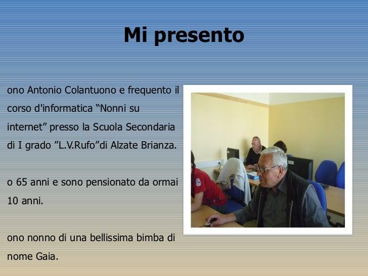 """Mi presento <ul><li>Sono Antonio Colantuono e frequento il corso d'informatica """"Nonni su internet"""" presso la Scuola Second..."""