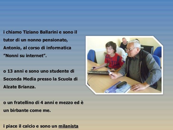 """<ul><li>Mi chiamo Tiziano Ballarini e sono il tutor di un nonno pensionato, Antonio, al corso di informatica  """"Nonni su in..."""