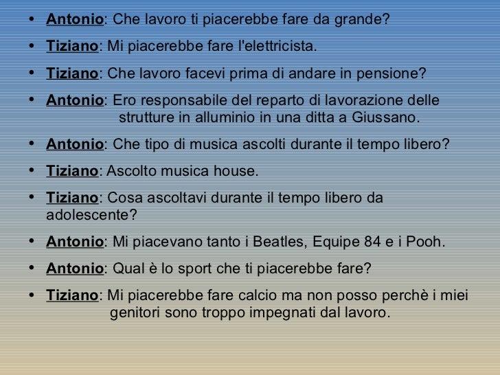 <ul><li>Antonio : Che lavoro ti piacerebbe fare da grande? </li></ul><ul><li>Tiziano : Mi piacerebbe fare l'elettricista. ...