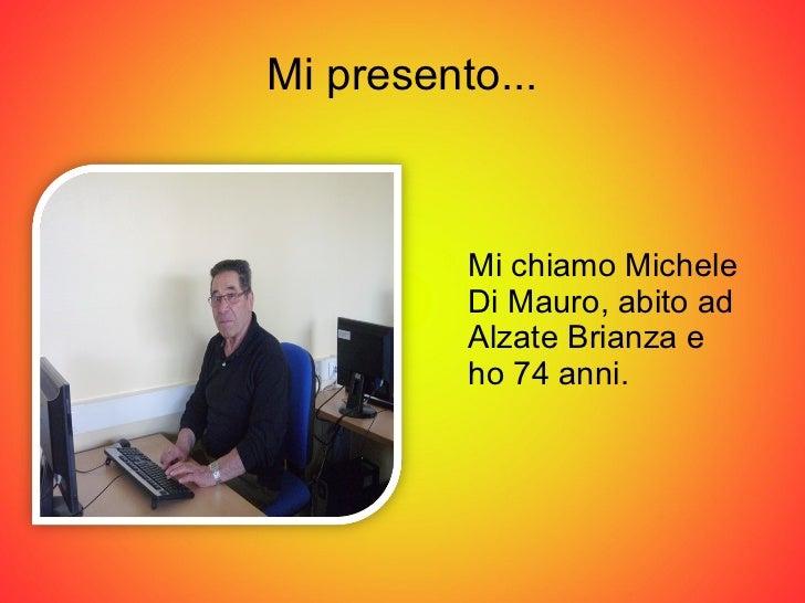 Mi presento... <ul><li>Mi chiamo Michele Di Mauro, abito ad Alzate Brianza e  ho 74 anni. </li></ul>