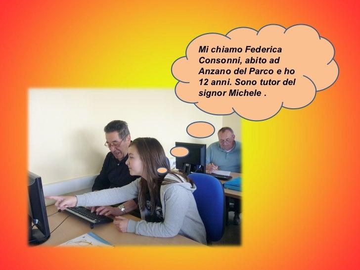 Mi chiamo Federica Consonni, abito ad Anzano del Parco e ho 12 anni. Sono tutor del signor Michele .