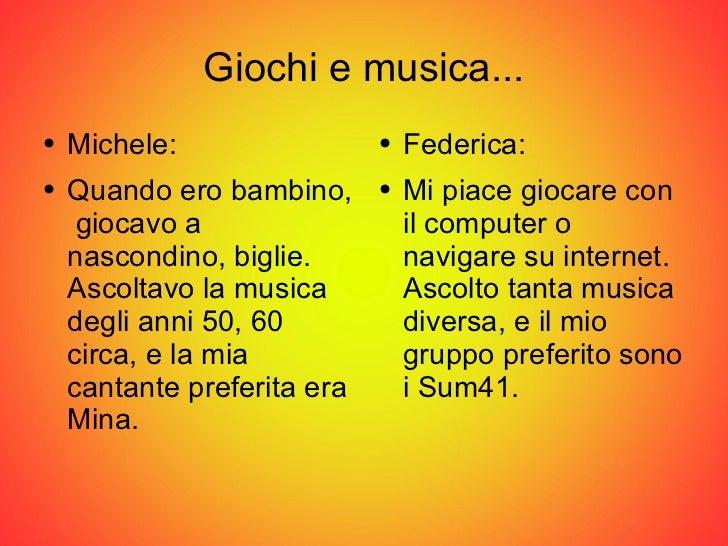 Giochi e musica... <ul><li>Michele: </li></ul><ul><li>Quando ero bambino,  giocavo a nascondino, biglie. Ascoltavo la musi...