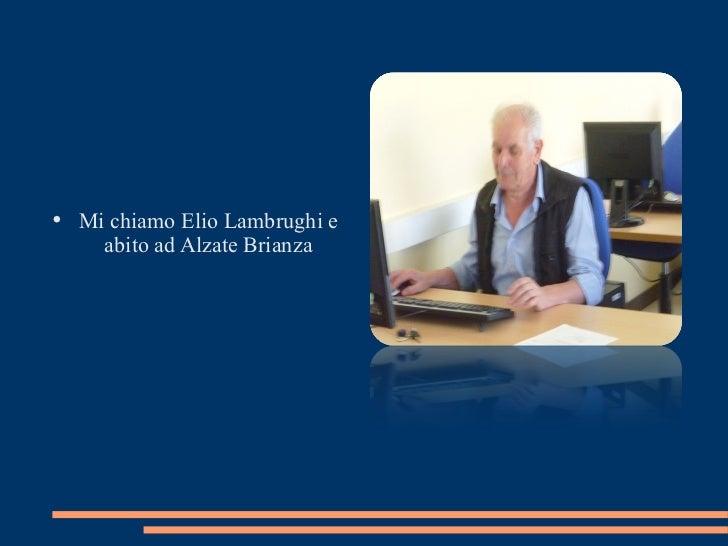 <ul><li>Mi chiamo Elio Lambrughi e abito ad Alzate Brianza </li></ul>