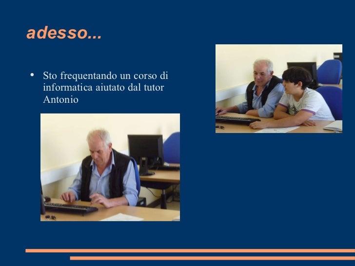 adesso... <ul><li>Sto frequentando un corso di informatica aiutato dal tutor Antonio </li></ul>