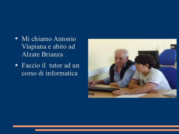<ul><li>Mi chiamo Antonio Viapiana e abito ad Alzate Brianza </li></ul><ul><li>Faccio il  tutor ad un corso di informatica...